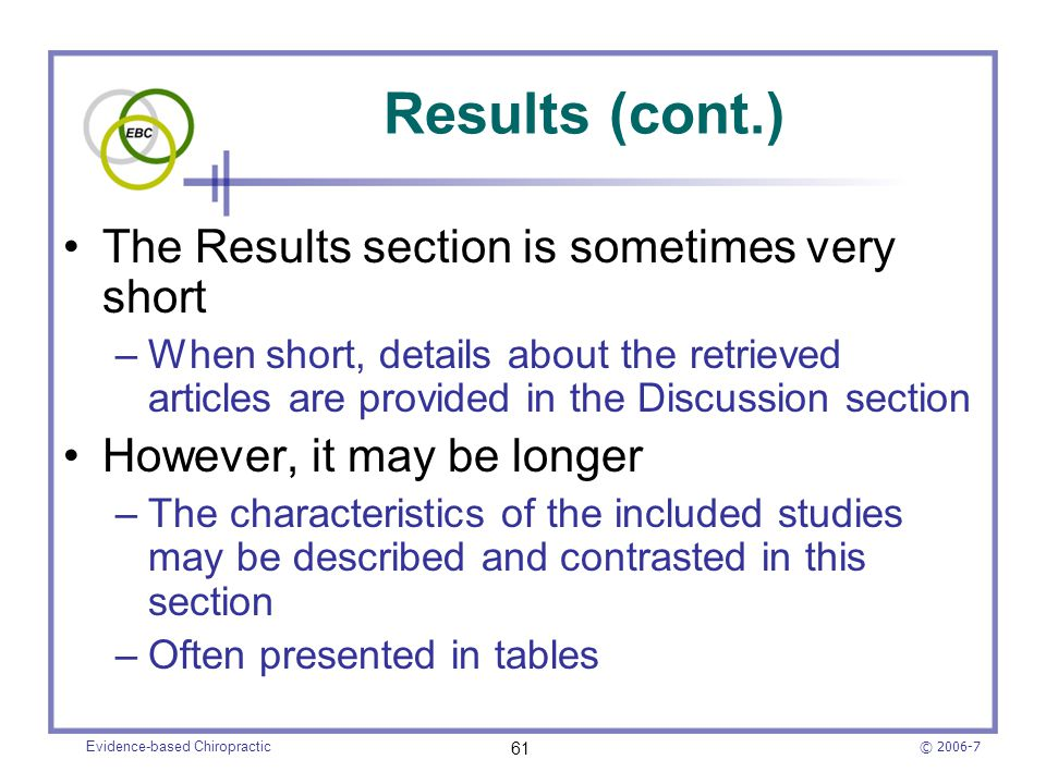 © 2006-7 Evidence-based Chiropractic 61 Results (cont.) The Results section is sometimes very short –When short, details about the retrieved articles