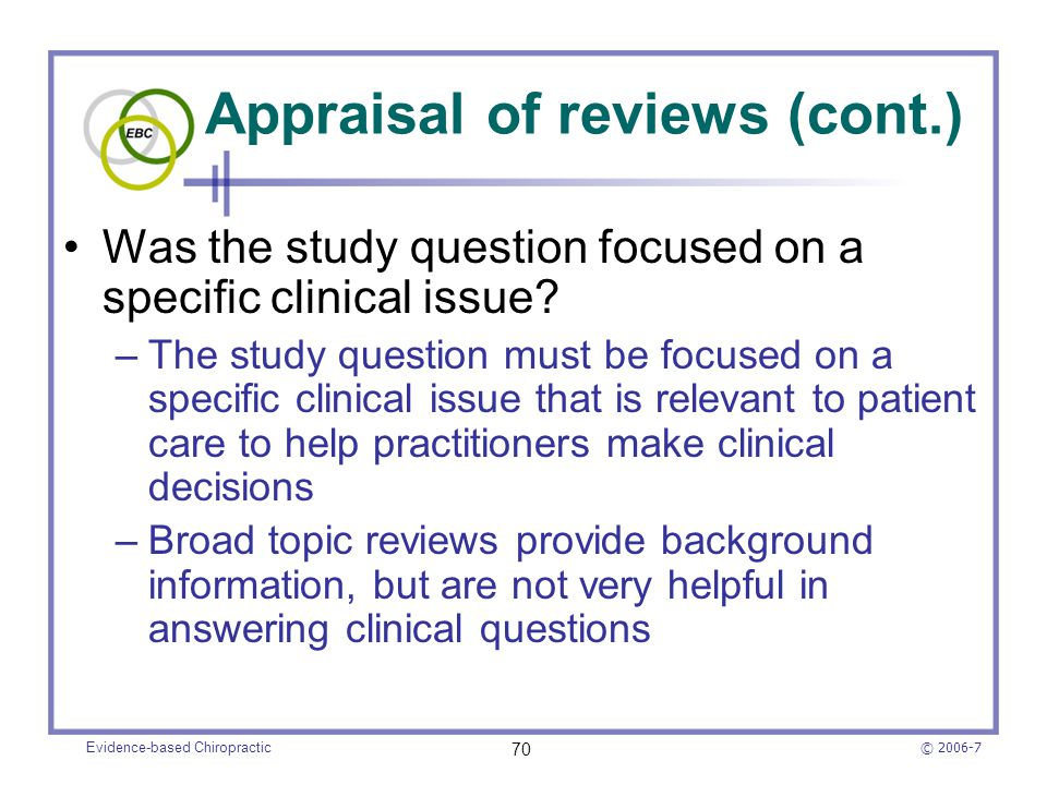 © 2006-7 Evidence-based Chiropractic 70 Appraisal of reviews (cont.) Was the study question focused on a specific clinical issue? –The study question