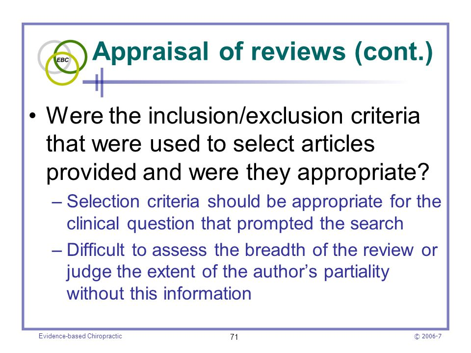 © 2006-7 Evidence-based Chiropractic 71 Appraisal of reviews (cont.) Were the inclusion/exclusion criteria that were used to select articles provided