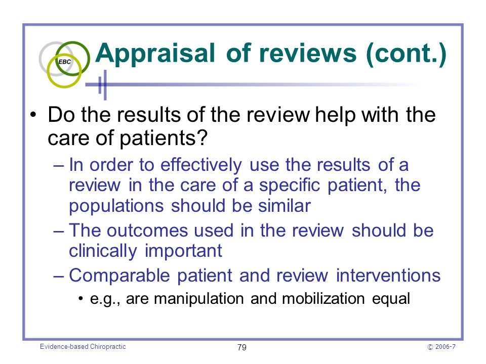© 2006-7 Evidence-based Chiropractic 79 Appraisal of reviews (cont.) Do the results of the review help with the care of patients? –In order to effecti