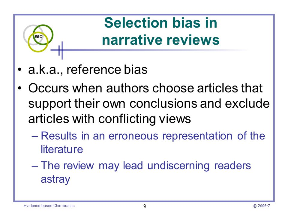 © 2006-7 Evidence-based Chiropractic 9 Selection bias in narrative reviews a.k.a., reference bias Occurs when authors choose articles that support the