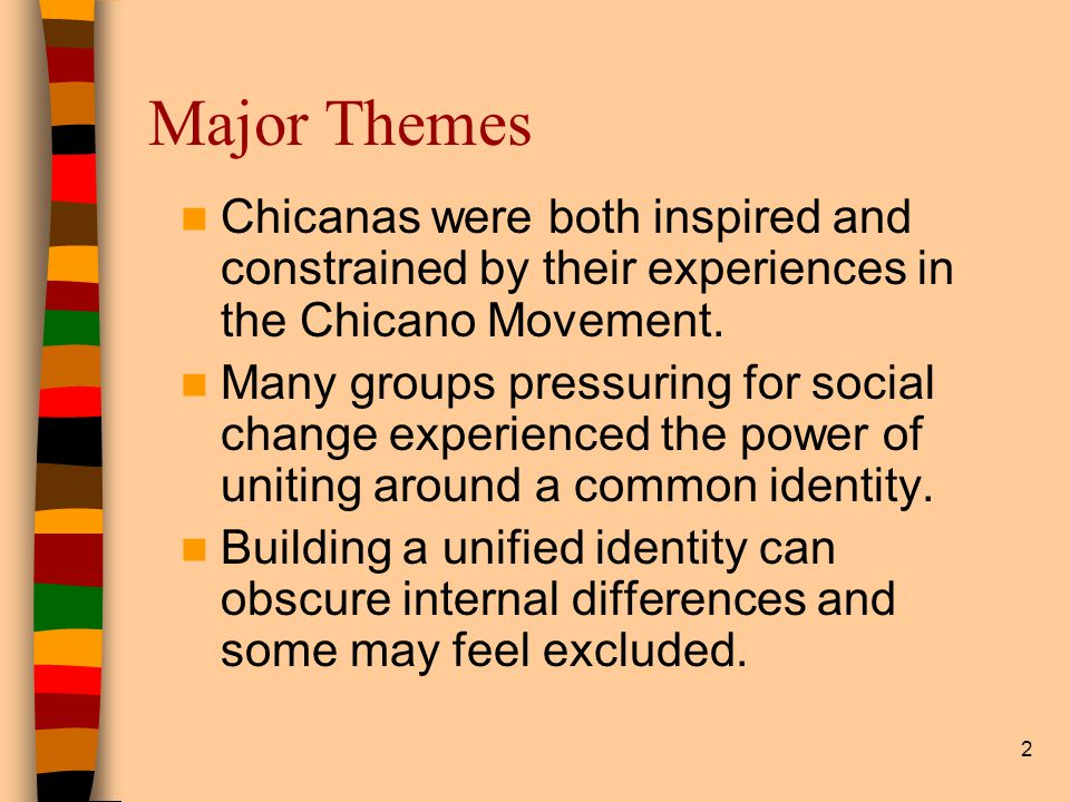 2 Major Themes Chicanas were both inspired and constrained by their experiences in the Chicano Movement.