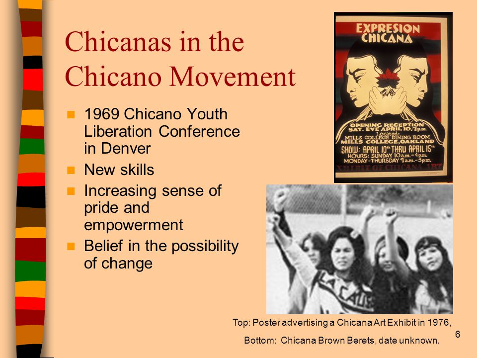 6 Chicanas in the Chicano Movement 1969 Chicano Youth Liberation Conference in Denver New skills Increasing sense of pride and empowerment Belief in the possibility of change Top: Poster advertising a Chicana Art Exhibit in 1976, Bottom: Chicana Brown Berets, date unknown.