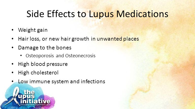 Side Effects to Lupus Medications Weight gain Hair loss, or new hair growth in unwanted places Damage to the bones Osteoporosis and Osteonecrosis High