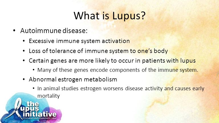 What is Lupus? Autoimmune disease: Excessive immune system activation Loss of tolerance of immune system to one's body Certain genes are more likely t