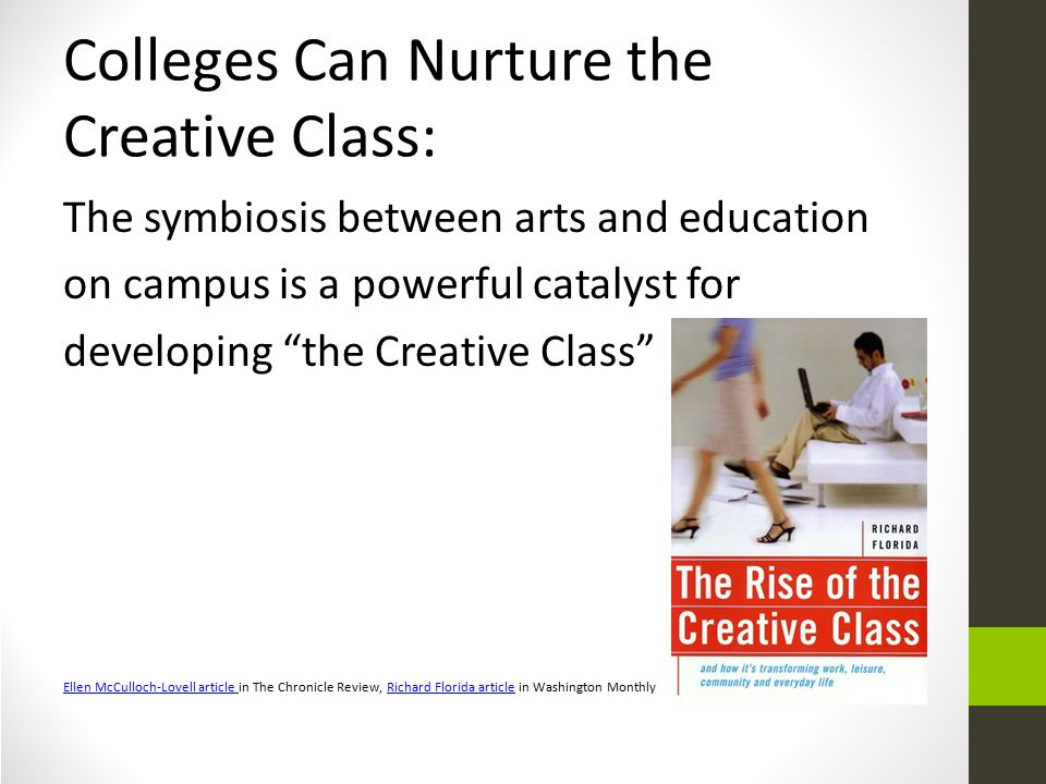 Colleges Can Nurture the Creative Class: The symbiosis between arts and education on campus is a powerful catalyst for developing the Creative Class Ellen McCulloch-Lovell article Ellen McCulloch-Lovell article in The Chronicle Review, Richard Florida article in Washington MonthlyRichard Florida article