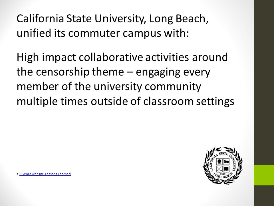 California State University, Long Beach, unified its commuter campus with: High impact collaborative activities around the censorship theme – engaging every member of the university community multiple times outside of classroom settings > B-Word website Lessons LearnedB-Word website Lessons Learned
