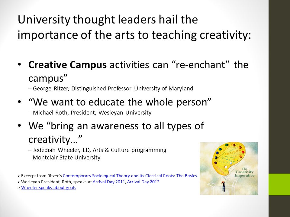 University thought leaders hail the importance of the arts to teaching creativity: Creative Campus activities can re-enchant the campus – George Ritzer, Distinguished Professor University of Maryland We want to educate the whole person – Michael Roth, President, Wesleyan University We bring an awareness to all types of creativity… – Jedediah Wheeler, ED, Arts & Culture programming Montclair State University > Excerpt from Ritzer's Contemporary Sociological Theory and Its Classical Roots: The BasicsContemporary Sociological Theory and Its Classical Roots: The Basics > Wesleyan President, Roth, speaks at Arrival Day 2011, Arrival Day 2012Arrival Day 2011Arrival Day 2012 > Wheeler speaks about goalsWheeler speaks about goals