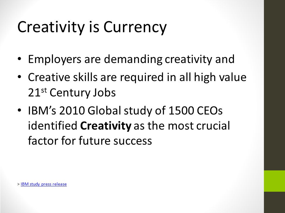 Creativity is Currency Employers are demanding creativity and Creative skills are required in all high value 21 st Century Jobs IBM's 2010 Global study of 1500 CEOs identified Creativity as the most crucial factor for future success > IBM study press releaseIBM study press release