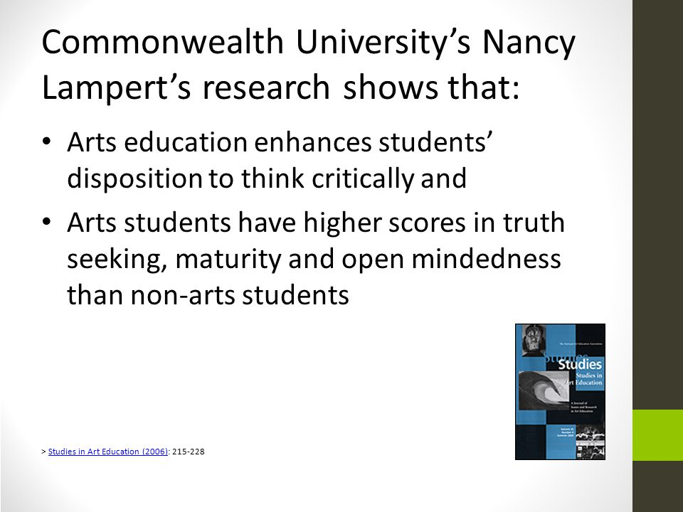 Commonwealth University's Nancy Lampert's research shows that: Arts education enhances students' disposition to think critically and Arts students have higher scores in truth seeking, maturity and open mindedness than non-arts students > Studies in Art Education (2006): 215-228Studies in Art Education (2006)