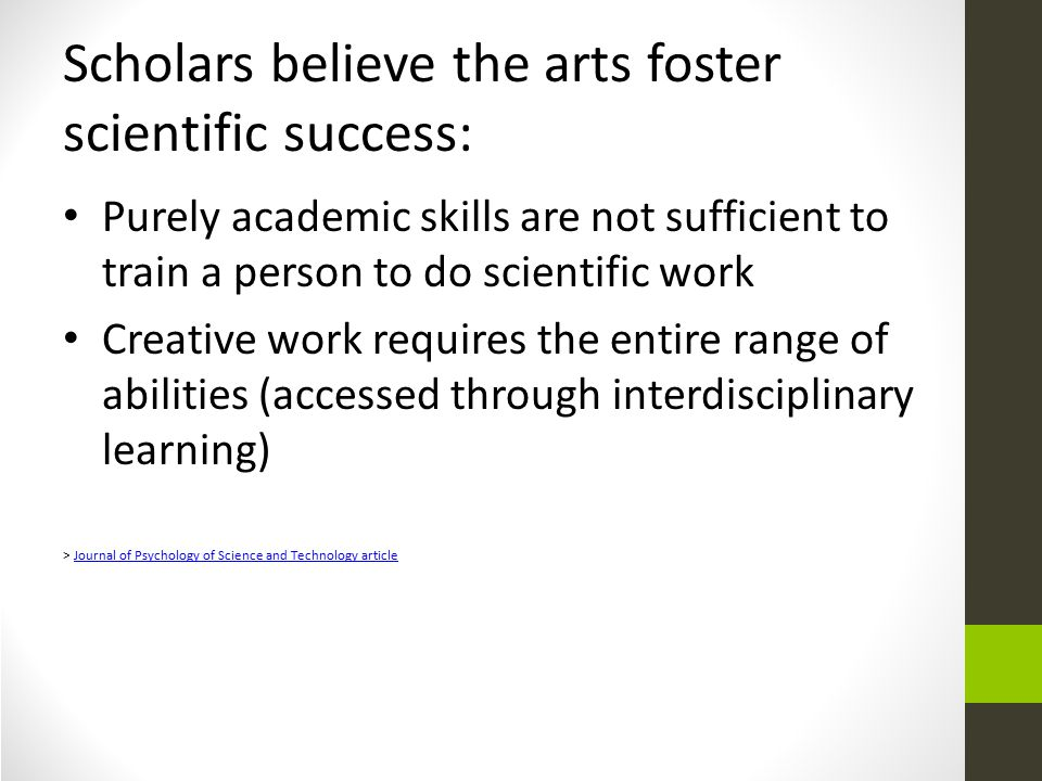 Scholars believe the arts foster scientific success: Purely academic skills are not sufficient to train a person to do scientific work Creative work requires the entire range of abilities (accessed through interdisciplinary learning) > Journal of Psychology of Science and Technology articleJournal of Psychology of Science and Technology article