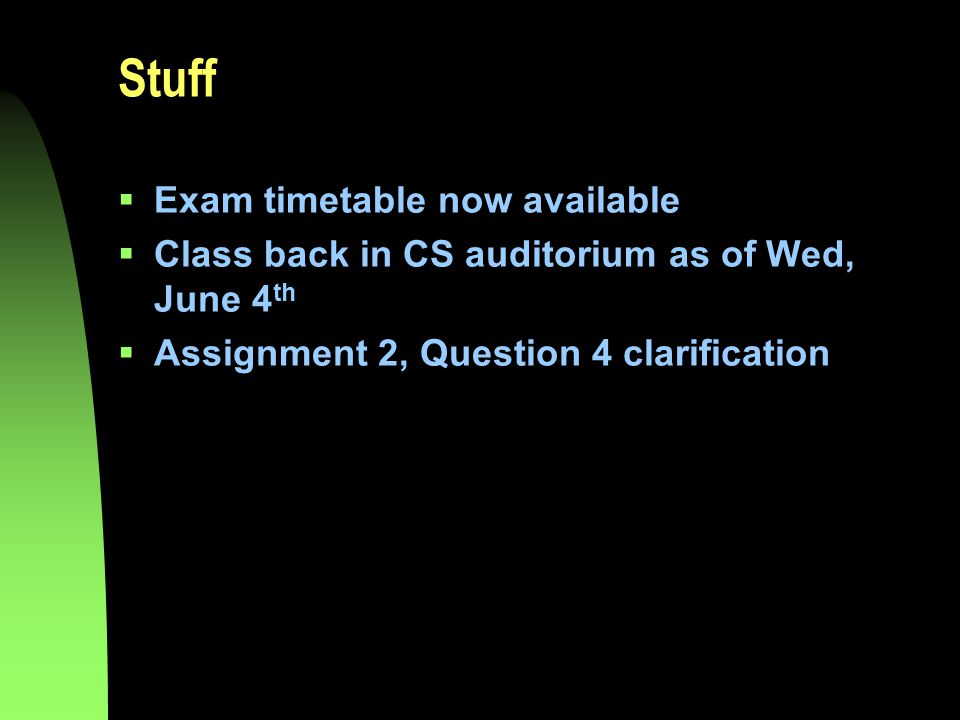 Stuff  Exam timetable now available  Class back in CS auditorium as of Wed, June 4 th  Assignment 2, Question 4 clarification