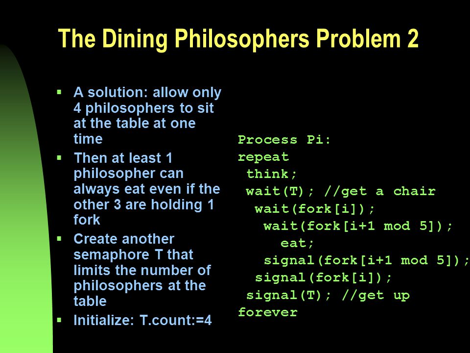 The Dining Philosophers Problem 2  A solution: allow only 4 philosophers to sit at the table at one time  Then at least 1 philosopher can always eat even if the other 3 are holding 1 fork  Create another semaphore T that limits the number of philosophers at the table  Initialize: T.count:=4 Process Pi: repeat think; wait(T); //get a chair wait(fork[i]); wait(fork[i+1 mod 5]); eat; signal(fork[i+1 mod 5]); signal(fork[i]); signal(T); //get up forever