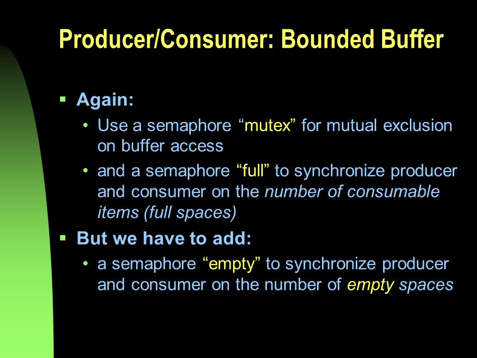 Producer/Consumer: Bounded Buffer  Again: Use a semaphore mutex for mutual exclusion on buffer access and a semaphore full to synchronize producer and consumer on the number of consumable items (full spaces)  But we have to add: a semaphore empty to synchronize producer and consumer on the number of empty spaces