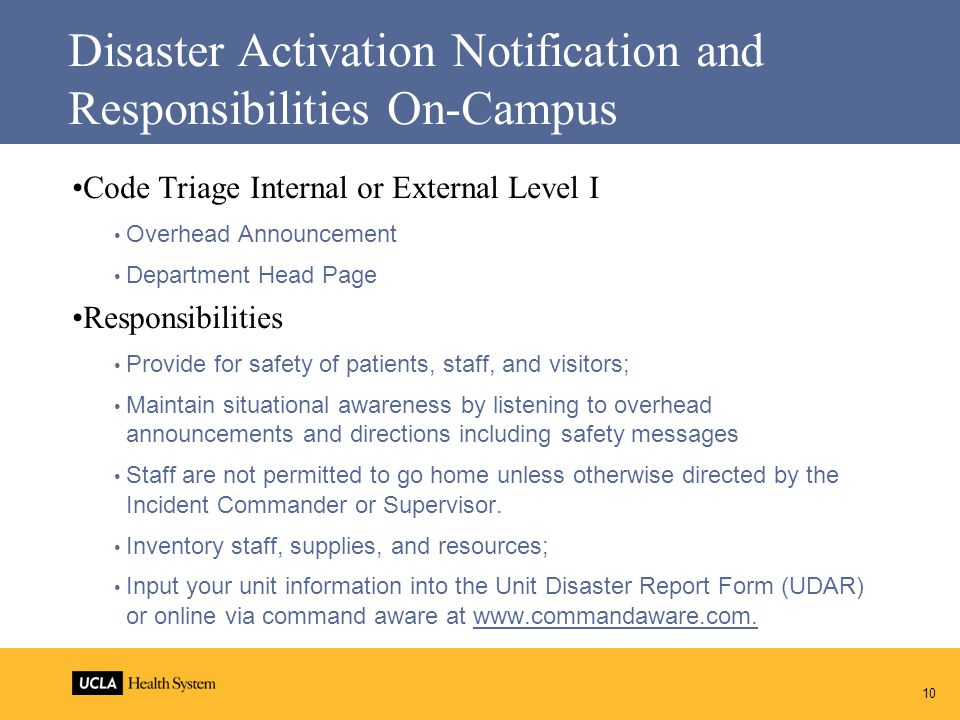 Disaster Activation Notification and Responsibilities On-Campus Code Triage Internal or External Level I Overhead Announcement Department Head Page Responsibilities Provide for safety of patients, staff, and visitors; Maintain situational awareness by listening to overhead announcements and directions including safety messages Staff are not permitted to go home unless otherwise directed by the Incident Commander or Supervisor.