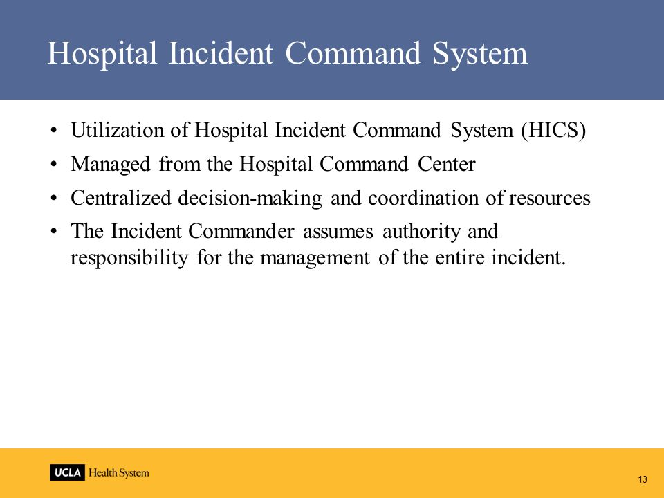 Hospital Incident Command System Utilization of Hospital Incident Command System (HICS) Managed from the Hospital Command Center Centralized decision-making and coordination of resources The Incident Commander assumes authority and responsibility for the management of the entire incident.