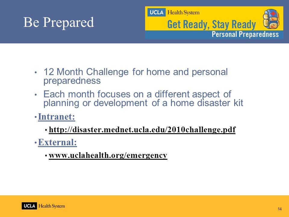 14 Be Prepared 12 Month Challenge for home and personal preparedness Each month focuses on a different aspect of planning or development of a home disaster kit Intranet: http://disaster.mednet.ucla.edu/2010challenge.pdf External: www.uclahealth.org/emergency