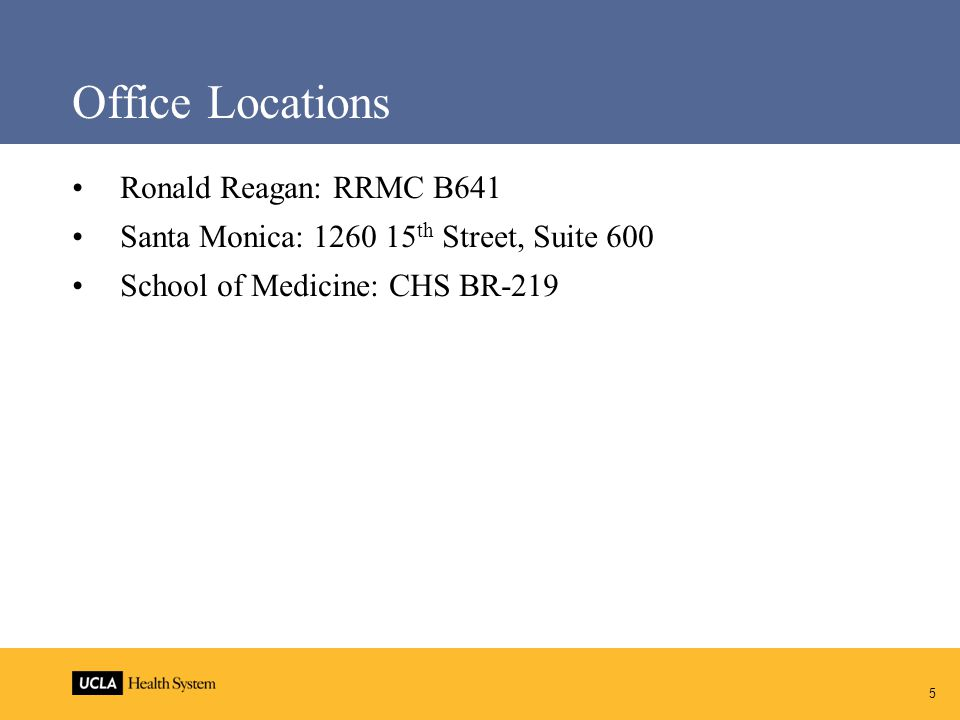 5 Office Locations Ronald Reagan: RRMC B641 Santa Monica: 1260 15 th Street, Suite 600 School of Medicine: CHS BR-219