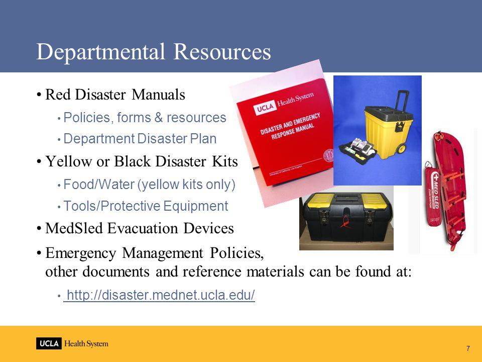 Departmental Resources Red Disaster Manuals Policies, forms & resources Department Disaster Plan Yellow or Black Disaster Kits Food/Water (yellow kits only) Tools/Protective Equipment MedSled Evacuation Devices Emergency Management Policies, other documents and reference materials can be found at: http://disaster.mednet.ucla.edu/ 7