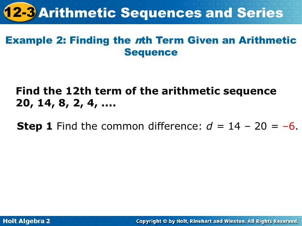 Holt Algebra 2 12-3 Arithmetic Sequences and Series Example 2: Finding the nth Term Given an Arithmetic Sequence Find the 12th term of the arithmetic