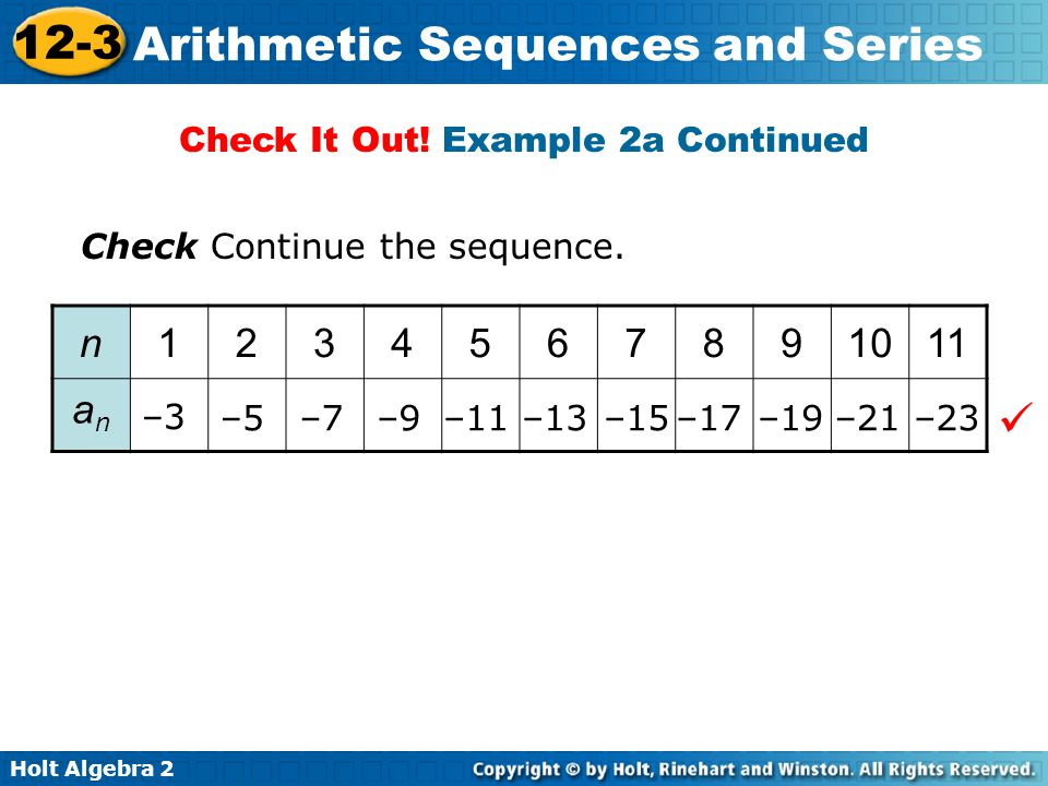 Holt Algebra 2 12-3 Arithmetic Sequences and Series Check It Out! Example 2a Continued n1234567891011 anan –11–13–15–17–19–21–23–9–7–5 –3 Check Contin