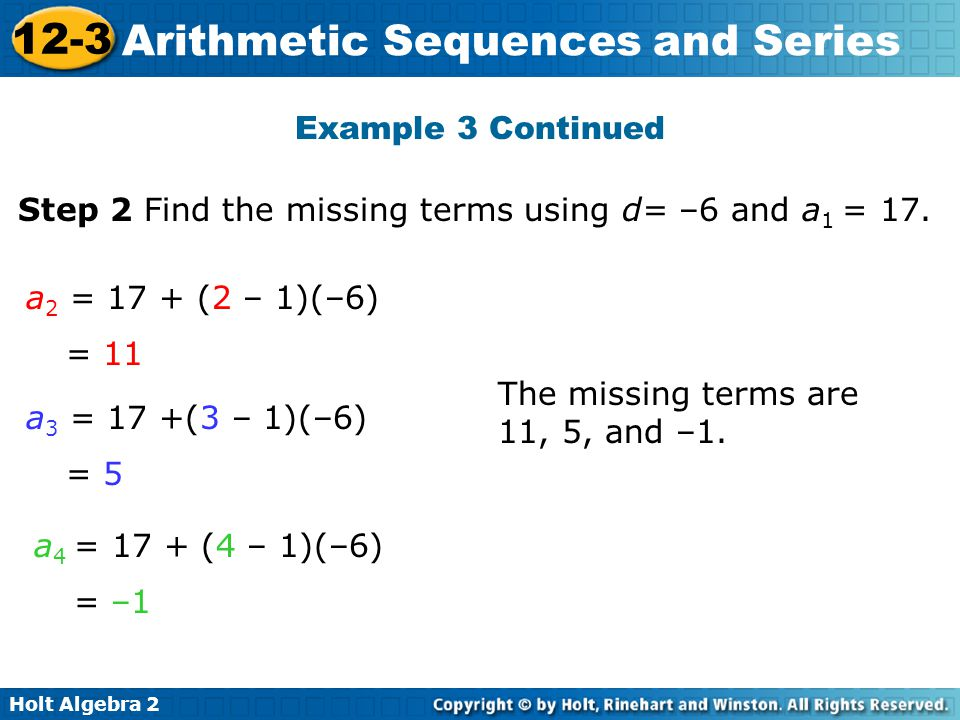 Holt Algebra 2 12-3 Arithmetic Sequences and Series Example 3 Continued Step 2 Find the missing terms using d= –6 and a 1 = 17. a 2 = 17 + (2 – 1)(–6)