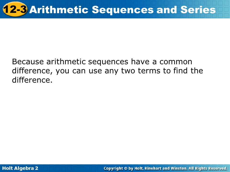 Holt Algebra 2 12-3 Arithmetic Sequences and Series Because arithmetic sequences have a common difference, you can use any two terms to find the diffe
