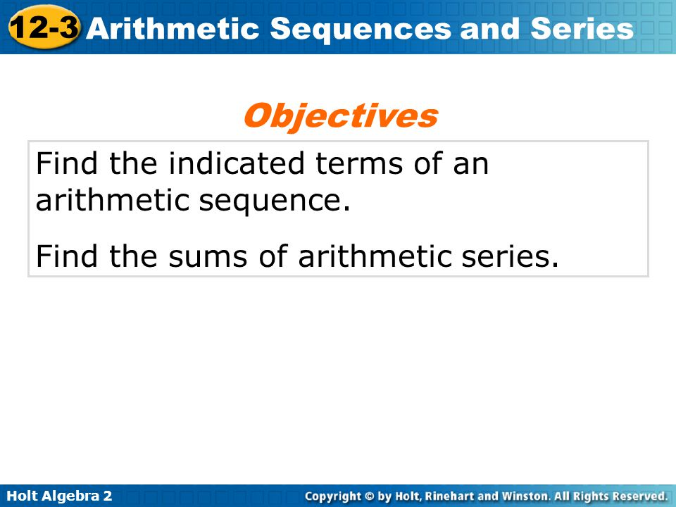 Holt Algebra 2 12-3 Arithmetic Sequences and Series Example 2: Finding the nth Term Given an Arithmetic Sequence Find the 12th term of the arithmetic sequence 20, 14, 8, 2, 4,....
