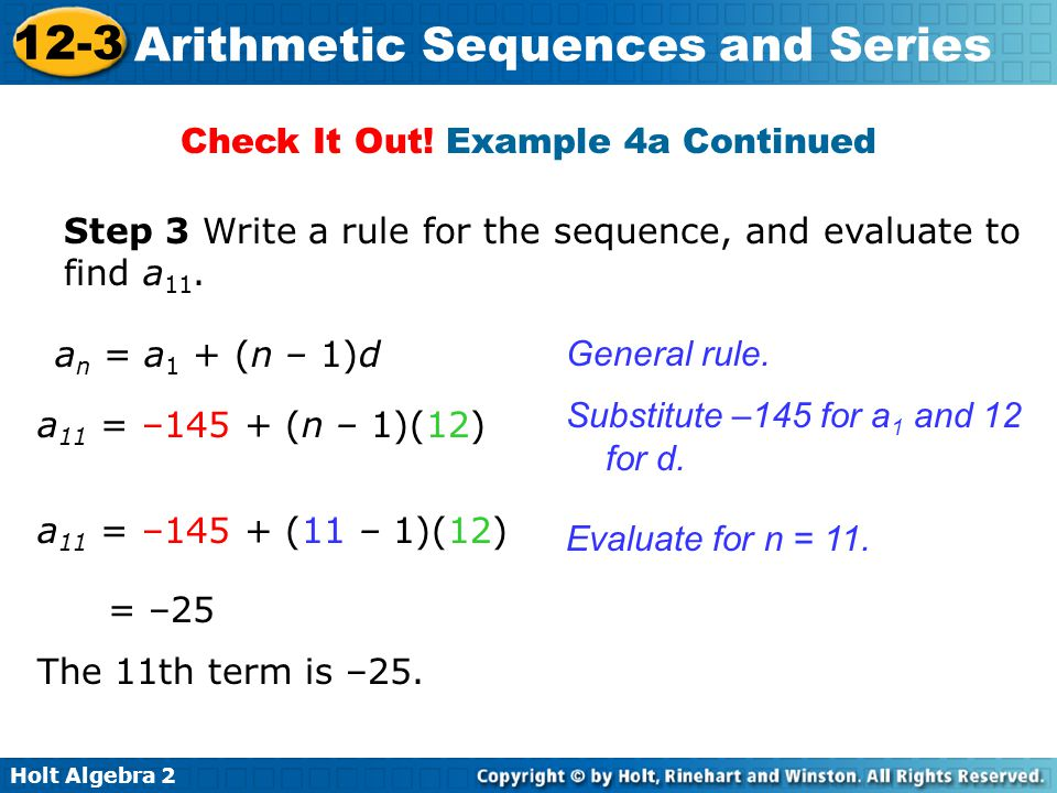 Holt Algebra 2 12-3 Arithmetic Sequences and Series a n = a 1 + (n – 1)d a 11 = –145 + (n – 1)(12) = –25 The 11th term is –25. Step 3 Write a rule for