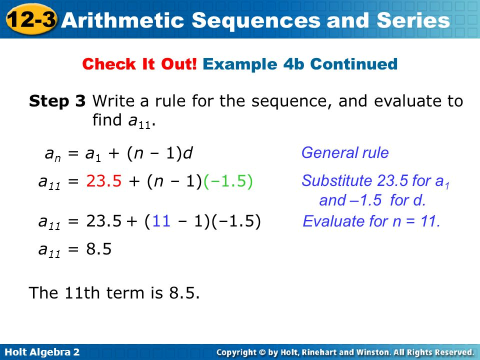 Holt Algebra 2 12-3 Arithmetic Sequences and Series Check It Out! Example 4b Continued a n = a 1 + (n – 1)d a 11 = 23.5 + (n – 1)(–1.5) Step 3 Write a
