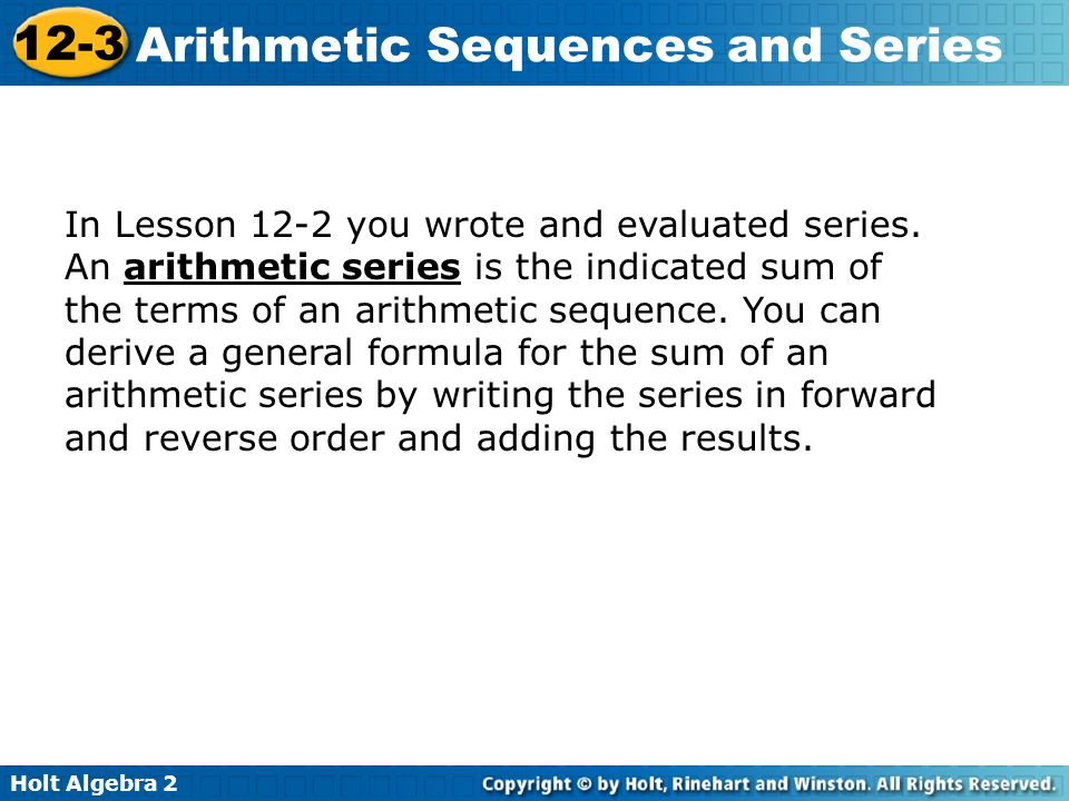 Holt Algebra 2 12-3 Arithmetic Sequences and Series In Lesson 12-2 you wrote and evaluated series. An arithmetic series is the indicated sum of the te