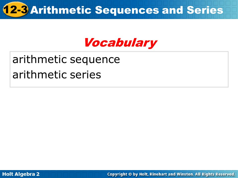 Holt Algebra 2 12-3 Arithmetic Sequences and Series The cost of mailing a letter in 2005 gives the sequence 0.37, 0.60, 0.83, 1.06, ….