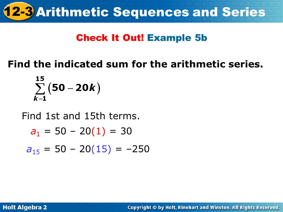 Holt Algebra 2 12-3 Arithmetic Sequences and Series Check It Out! Example 5b Find the indicated sum for the arithmetic series. a 1 = 50 – 20(1) = 30 a