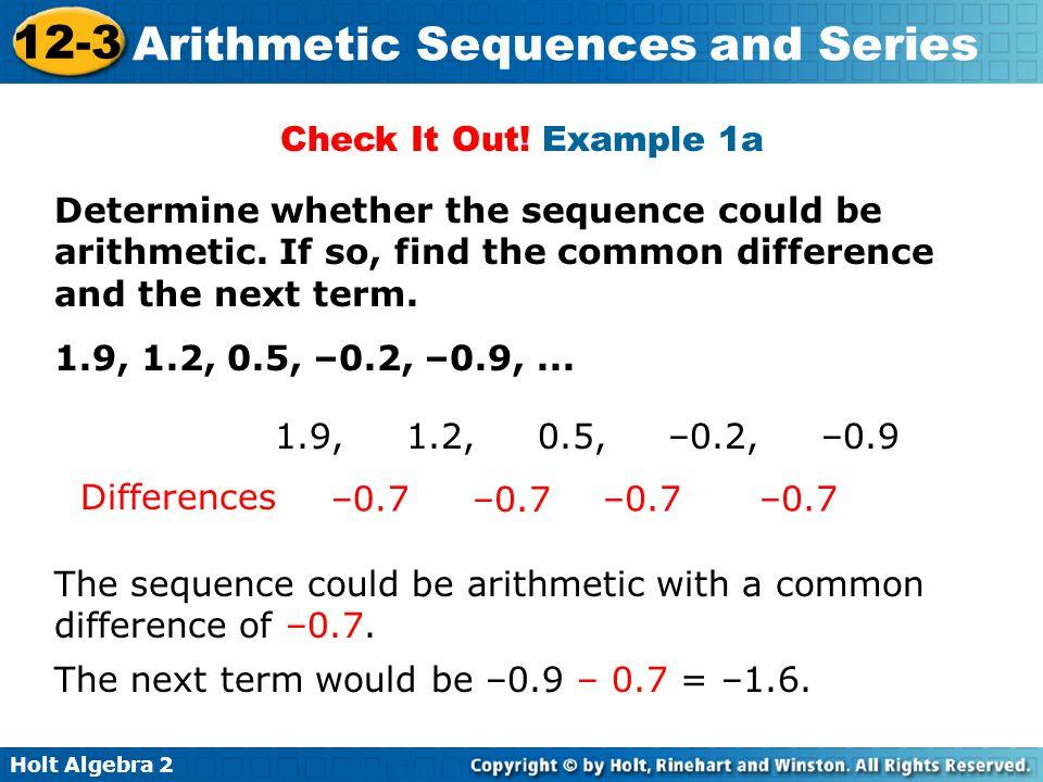 Holt Algebra 2 12-3 Arithmetic Sequences and Series a n = a 1 + (n – 1)d a 11 = –145 + (n – 1)(12) = –25 The 11th term is –25.
