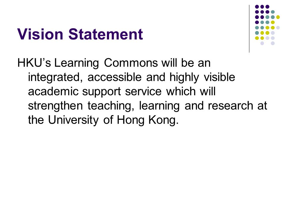 Vision Statement HKU's Learning Commons will be an integrated, accessible and highly visible academic support service which will strengthen teaching,
