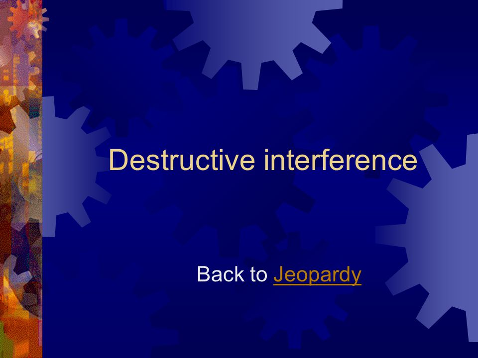Destructive interference Back to Jeopardy