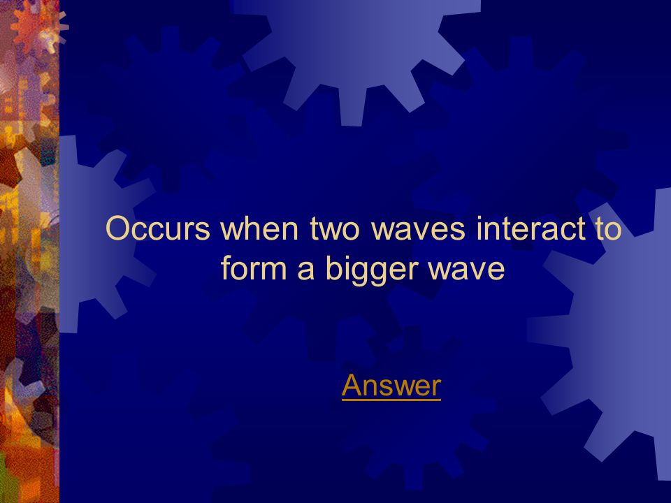 Occurs when two waves interact to form a bigger wave Answer