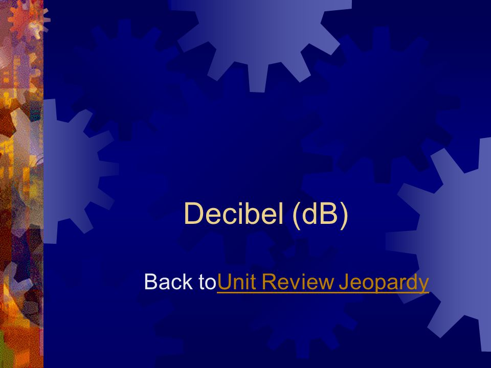 Decibel (dB) Back toUnit Review JeopardyUnit Review Jeopardy