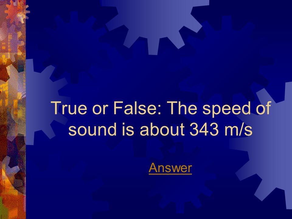 True or False: The speed of sound is about 343 m/s Answer