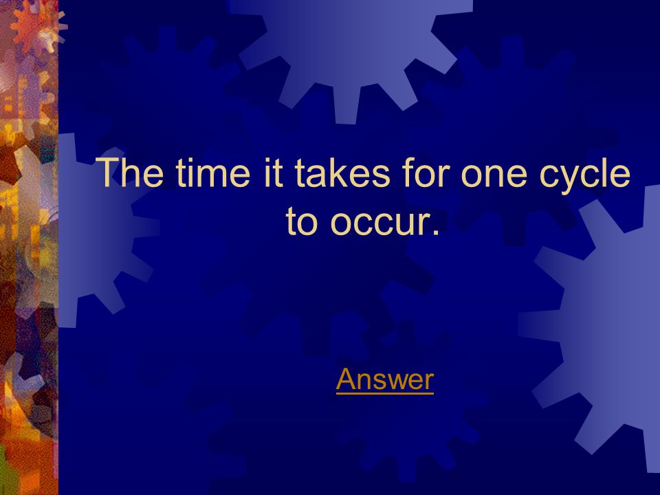 The time it takes for one cycle to occur. Answer