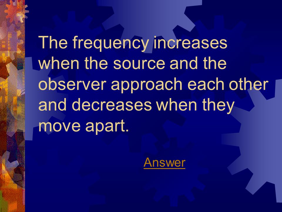 The frequency increases when the source and the observer approach each other and decreases when they move apart.
