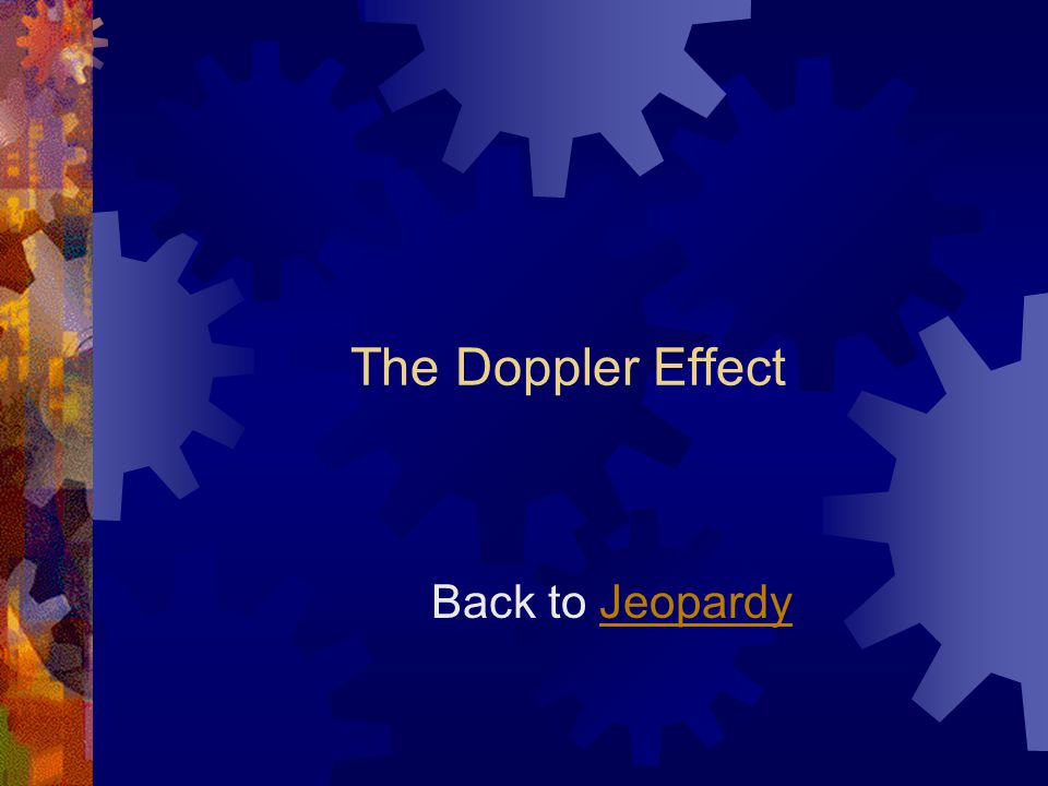The Doppler Effect Back to JeopardyJeopardy