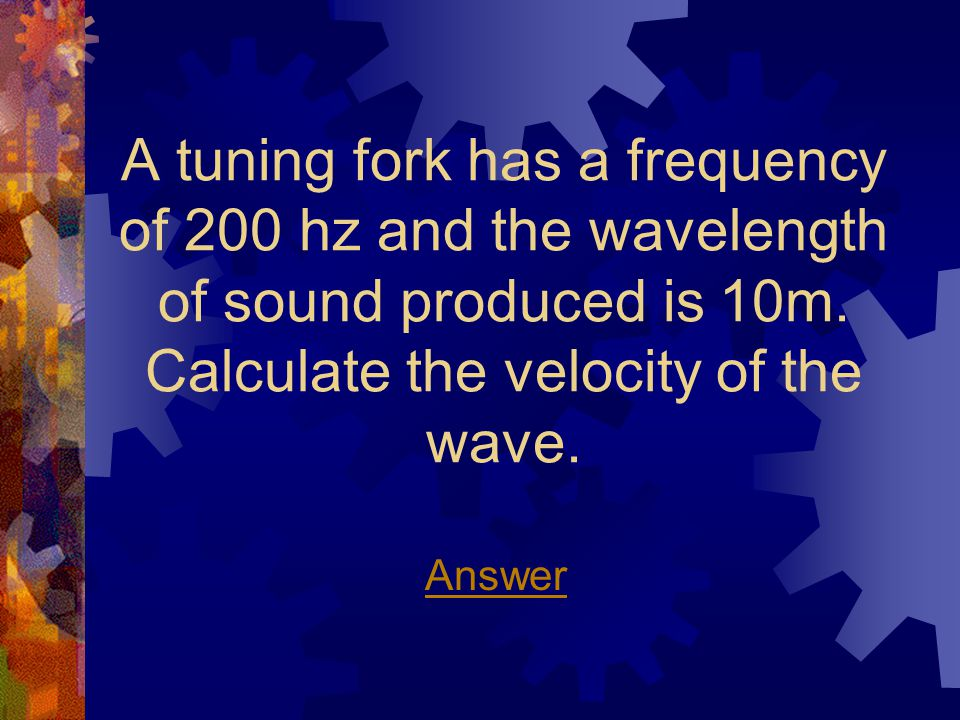 A tuning fork has a frequency of 200 hz and the wavelength of sound produced is 10m.