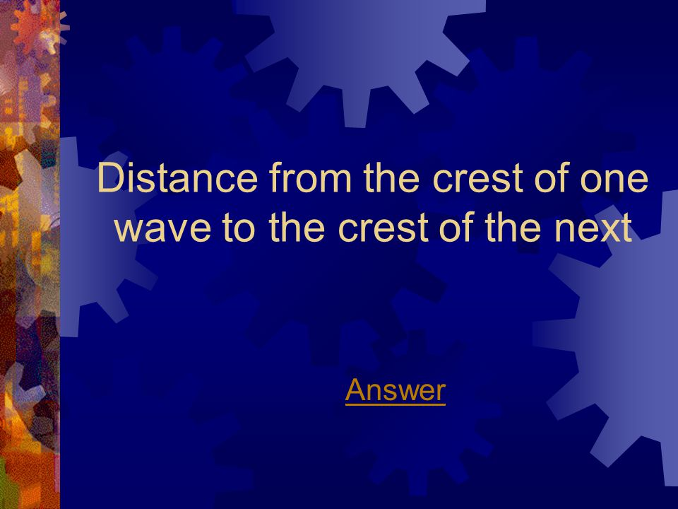 Distance from the crest of one wave to the crest of the next Answer