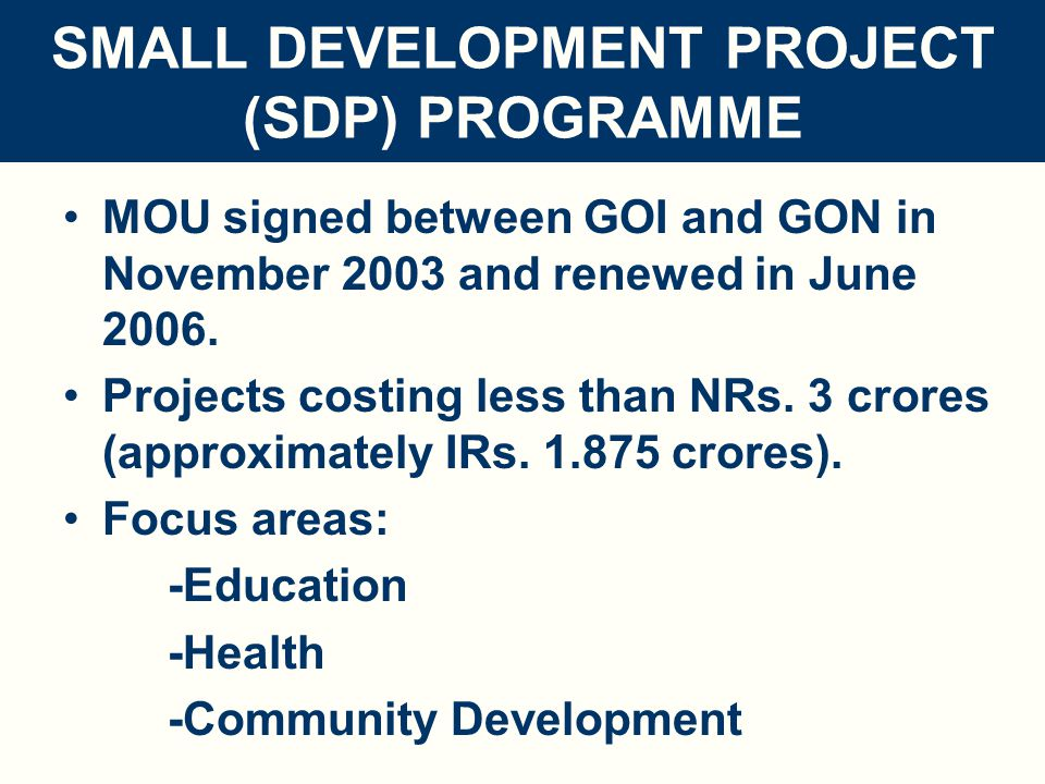 SMALL DEVELOPMENT PROJECT (SDP) PROGRAMME FEATURES: -Based on local needs, -Through participation of community and local bodies of GON -Development directly reaching the beneficiaries -Direct involvement of stakeholders -Low investment, no overheads -Short gestation -Simple and transparent modality -Flexible -Hugely popular