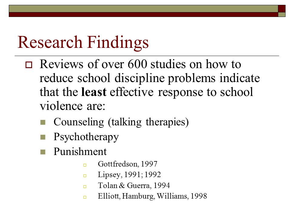 Research Findings  Reviews of over 600 studies on how to reduce school discipline problems indicate that the least effective response to school viole