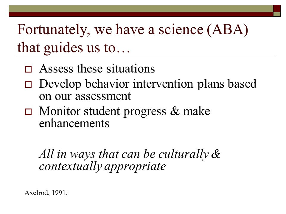 Fortunately, we have a science (ABA) that guides us to…  Assess these situations  Develop behavior intervention plans based on our assessment  Moni