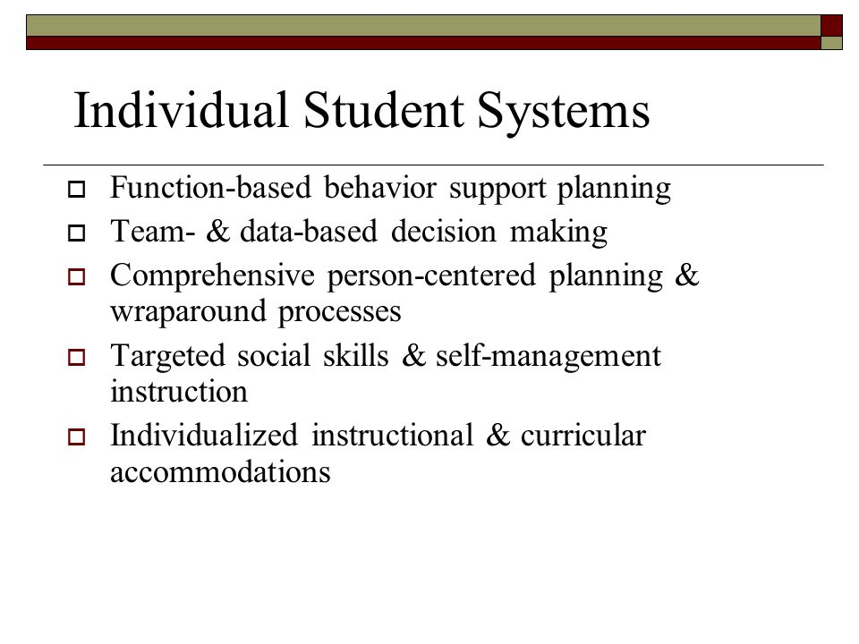 Individual Student Systems  Function-based behavior support planning  Team- & data-based decision making  Comprehensive person-centered planning &
