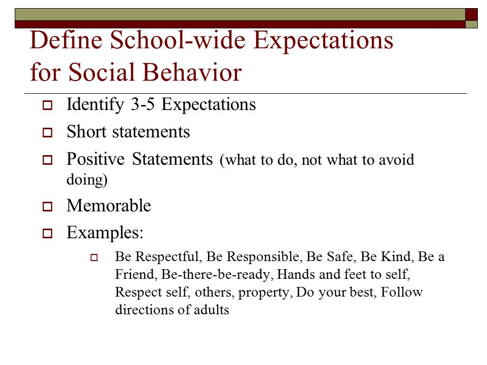Define School-wide Expectations for Social Behavior  Identify 3-5 Expectations  Short statements  Positive Statements (what to do, not what to avoi