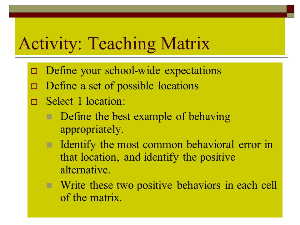 Activity: Teaching Matrix  Define your school-wide expectations  Define a set of possible locations  Select 1 location: Define the best example of